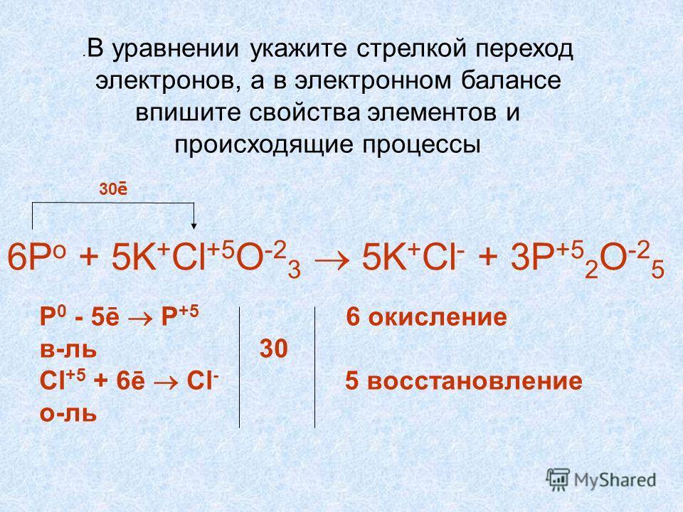 . В уравнении укажите стрелкой переход электронов, а в электронном балансе впишите свойства элементов и происходящие процессы 30 ē 6P o + 5K + Cl +5 O -2 3 5K + Cl - + 3P +5 2 O -2 5 P 0 - 5ē P +5 6 окисление в-ль 30 Cl +5 + 6ē Cl - 5 восстановление