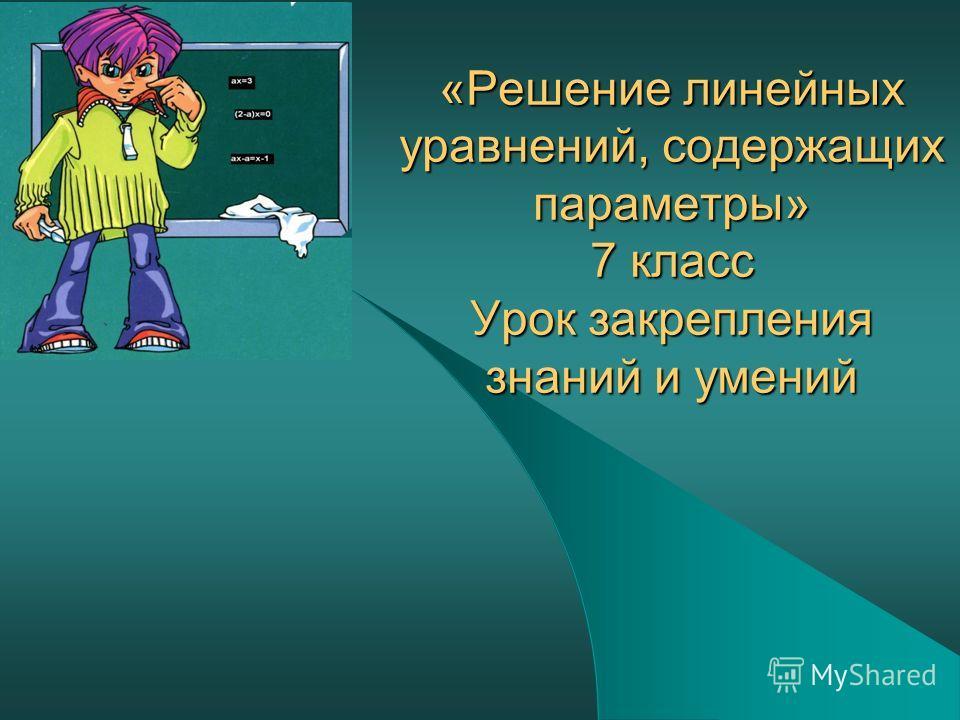 «Решение линейных уравнений, содержащих параметры» 7 класс Урок закрепления знаний и умений