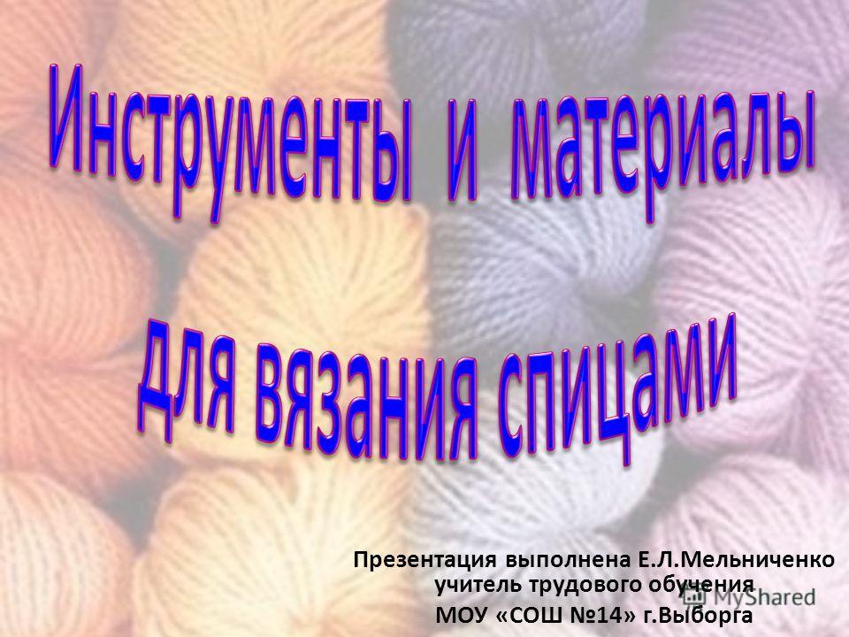 Презентация выполнена Е.Л.Мельниченко учитель трудового обучения МОУ «СОШ 14» г.Выборга