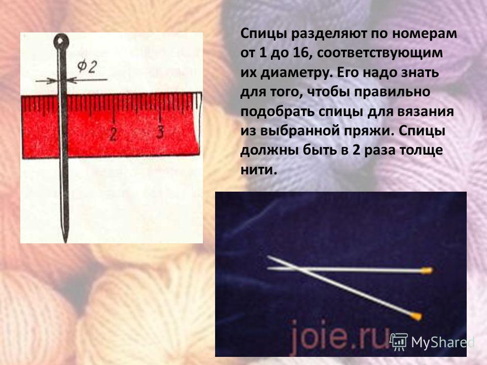 Спицы разделяют по номерам от 1 до 16, соответствующим их диаметру. Его надо знать для того, чтобы правильно подобрать спицы для вязания из выбранной пряжи. Спицы должны быть в 2 раза толще нити.