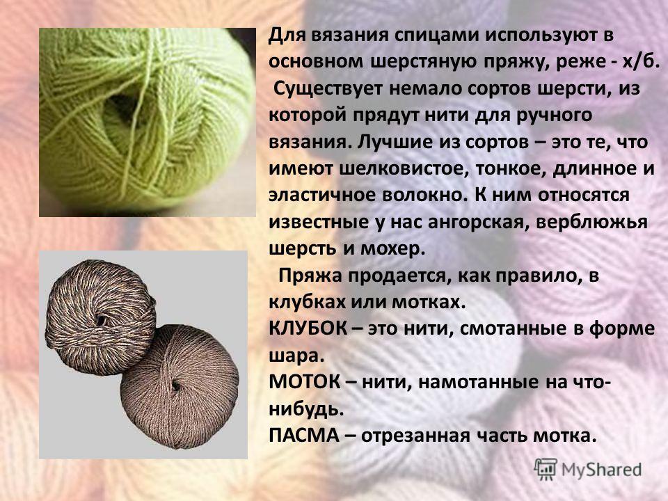 Для вязания спицами используют в основном шерстяную пряжу, реже - х/б. Существует немало сортов шерсти, из которой прядут нити для ручного вязания. Лучшие из сортов – это те, что имеют шелковистое, тонкое, длинное и эластичное волокно. К ним относятс