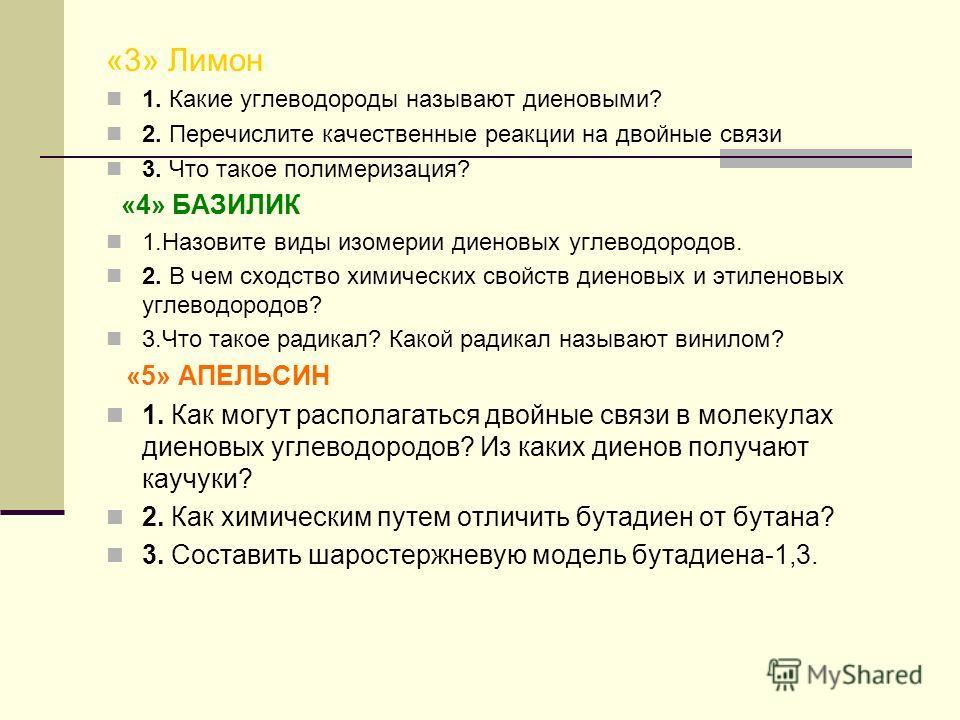 «3» Лимон 1. Какие углеводороды называют диеновыми? 2. Перечислите качественные реакции на двойные связи 3. Что такое полимеризация? «4» БАЗИЛИК 1.Назовите виды изомерии диеновых углеводородов. 2. В чем сходство химических свойств диеновых и этиленов