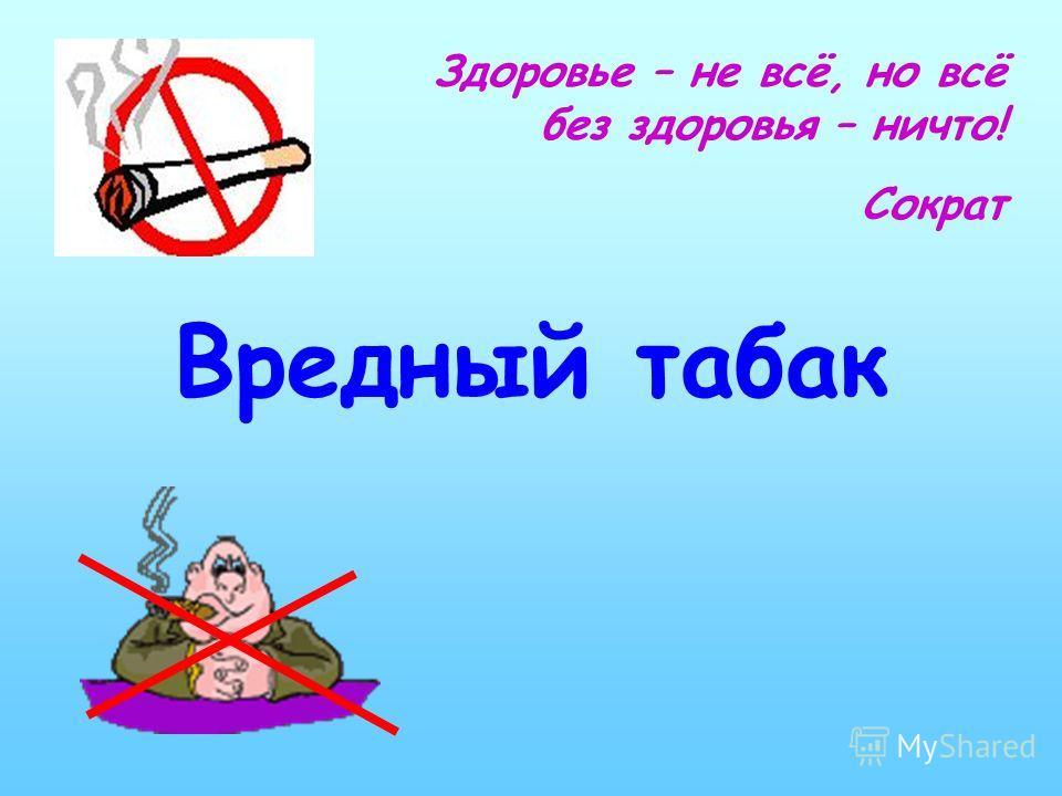 Вредный табак Здоровье – не всё, но всё без здоровья – ничто! Сократ