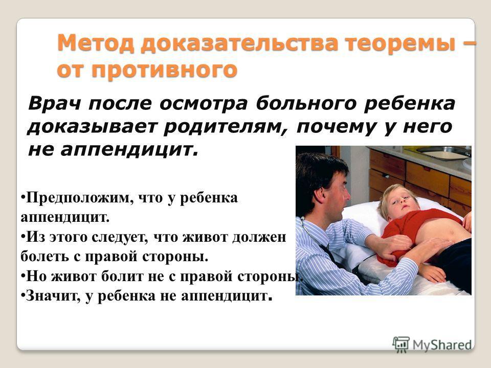 Метод доказательства теоремы – от противного Врач после осмотра больного ребенка доказывает родителям, почему у него не аппендицит. Предположим, что у ребенка аппендицит. Из этого следует, что живот должен болеть с правой стороны. Но живот болит не с