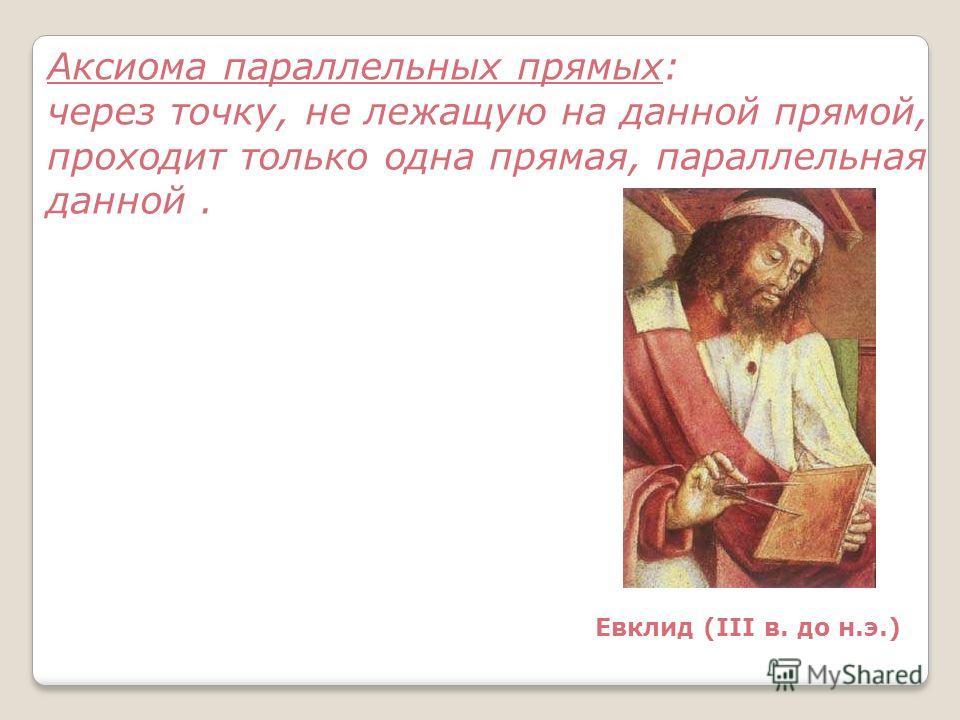 Евклид (III в. до н.э.) Аксиома параллельных прямых: через точку, не лежащую на данной прямой, проходит только одна прямая, параллельная данной.