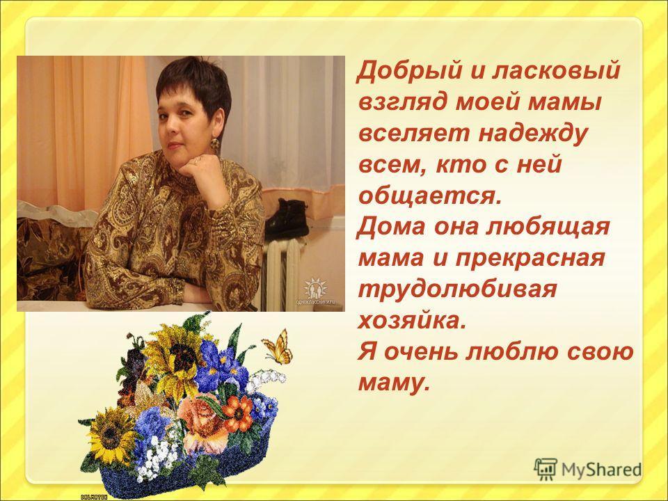 Добрый и ласковый взгляд моей мамы вселяет надежду всем, кто с ней общается. Дома она любящая мама и прекрасная трудолюбивая хозяйка. Я очень люблю свою маму.