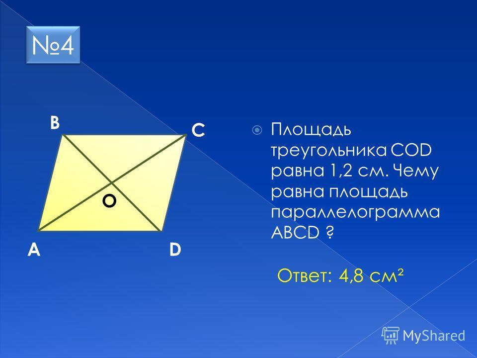 Площадь треугольника СОD равна 1,2 см. Чему равна площадь параллелограмма АВСD ? А В С O D 4 4 Ответ: 4,8 см²