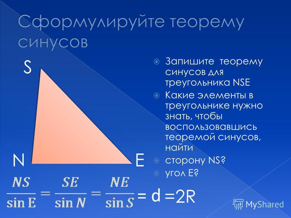 Запишите теорему синусов для треугольника NSЕ Какие элементы в треугольнике нужно знать, чтобы воспользовавшись теоремой синусов, найти сторону NS? угол Е? S NЕ = d =2R