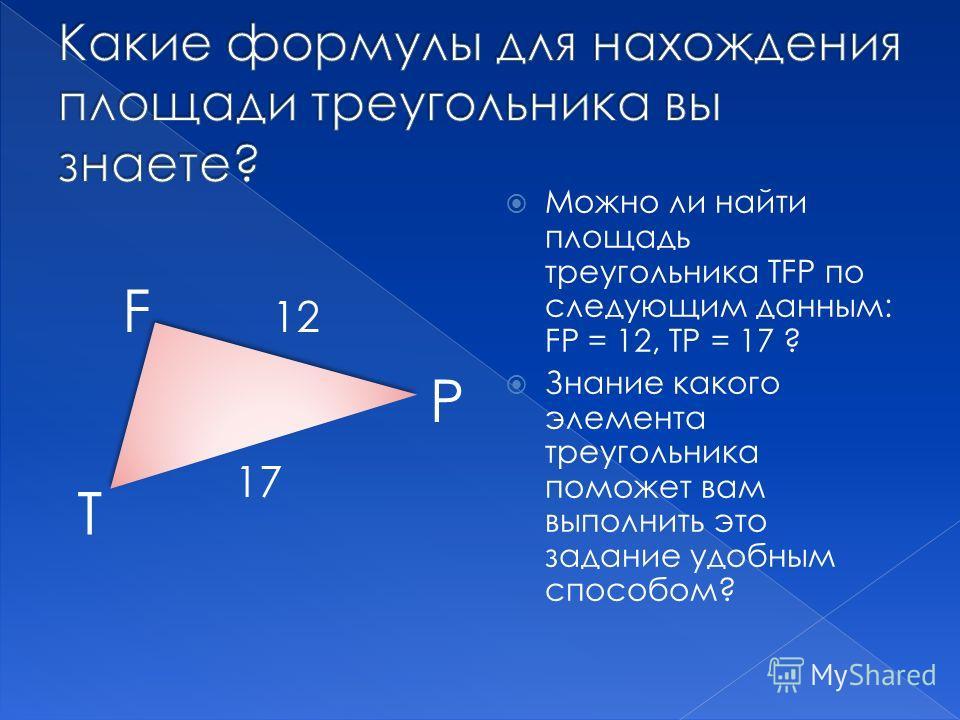 Можно ли найти площадь треугольника ТFР по следующим данным: FР = 12, ТР = 17 ? Знание какого элемента треугольника поможет вам выполнить это задание удобным способом? F Р Т 12 17
