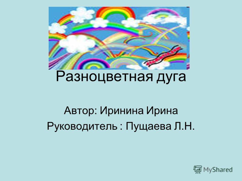 Разноцветная дуга Автор: Иринина Ирина Руководитель : Пущаева Л.Н.