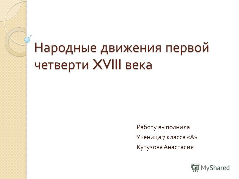 Народные движения первой четверти XVIII века Работу выполнила : Ученица 7 класса « А » Кутузова Анастасия