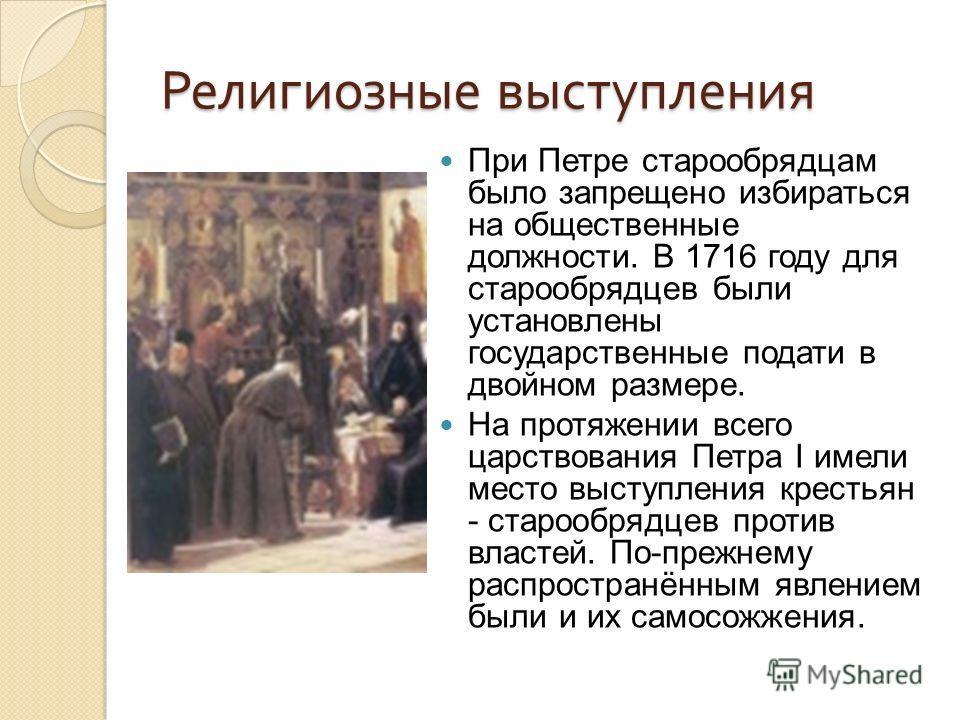 Религиозные выступления При Петре старообрядцам было запрещено избираться на общественные должности. В 1716 году для старообрядцев были установлены государственные подати в двойном размере. На протяжении всего царствования Петра I имели место выступл