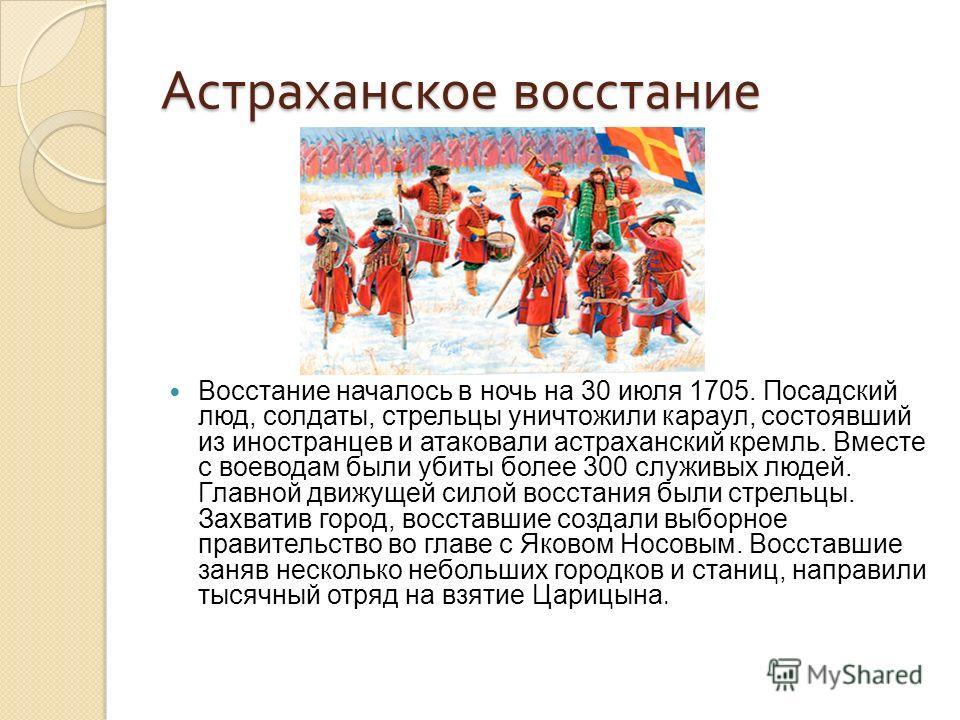 Астраханское восстание Восстание началось в ночь на 30 июля 1705. Посадский люд, солдаты, стрельцы уничтожили караул, состоявший из иностранцев и атаковали астраханский кремль. Вместе с воеводам были убиты более 300 служивых людей. Главной движущей с
