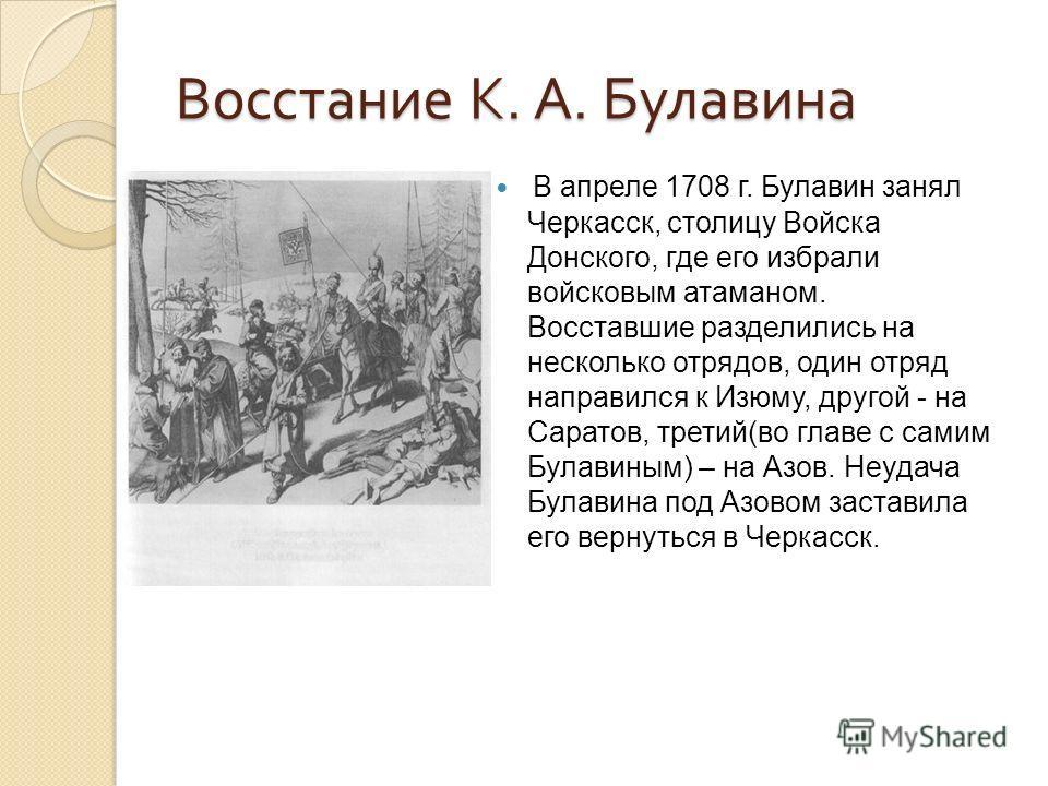 Восстание К. А. Булавина В апреле 1708 г. Булавин занял Черкасск, столицу Войска Донского, где его избрали войсковым атаманом. Восставшие разделились на несколько отрядов, один отряд направился к Изюму, другой - на Саратов, третий(во главе с самим Бу
