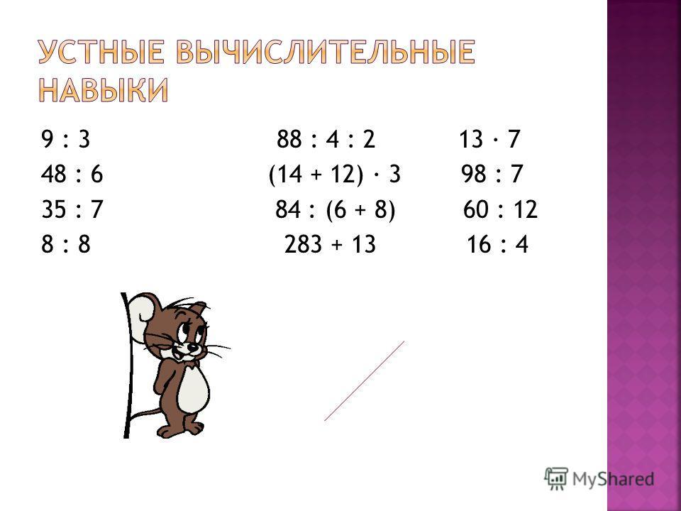 9 : 3 88 : 4 : 2 13 · 7 48 : 6 (14 + 12) · 3 98 : 7 35 : 7 84 : (6 + 8) 60 : 12 8 : 8 283 + 13 16 : 4