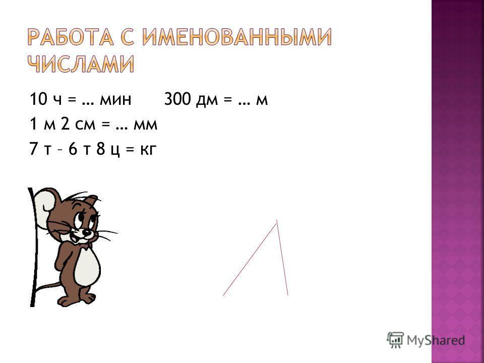 10 ч = … мин 300 дм = … м 1 м 2 см = … мм 7 т – 6 т 8 ц = кг