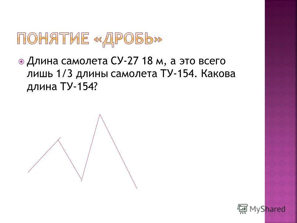 Длина самолета СУ-27 18 м, а это всего лишь 1/3 длины самолета ТУ-154. Какова длина ТУ-154?