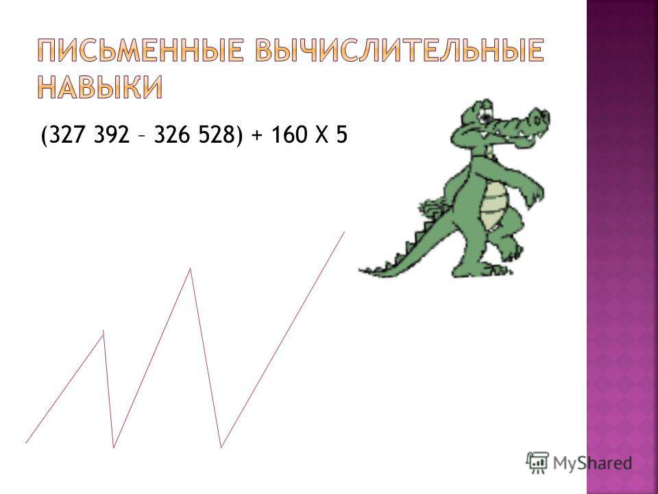 (327 392 – 326 528) + 160 Х 5