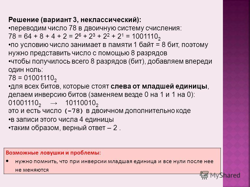 Возможные ловушки и проблемы: нужно помнить, что при инверсии младшая единица и все нули после нее не меняются Решение (вариант 3, неклассический): переводим число 78 в двоичную систему счисления: 78 = 64 + 8 + 4 + 2 = 2 6 + 2 3 + 2 2 + 2 1 = 1001110