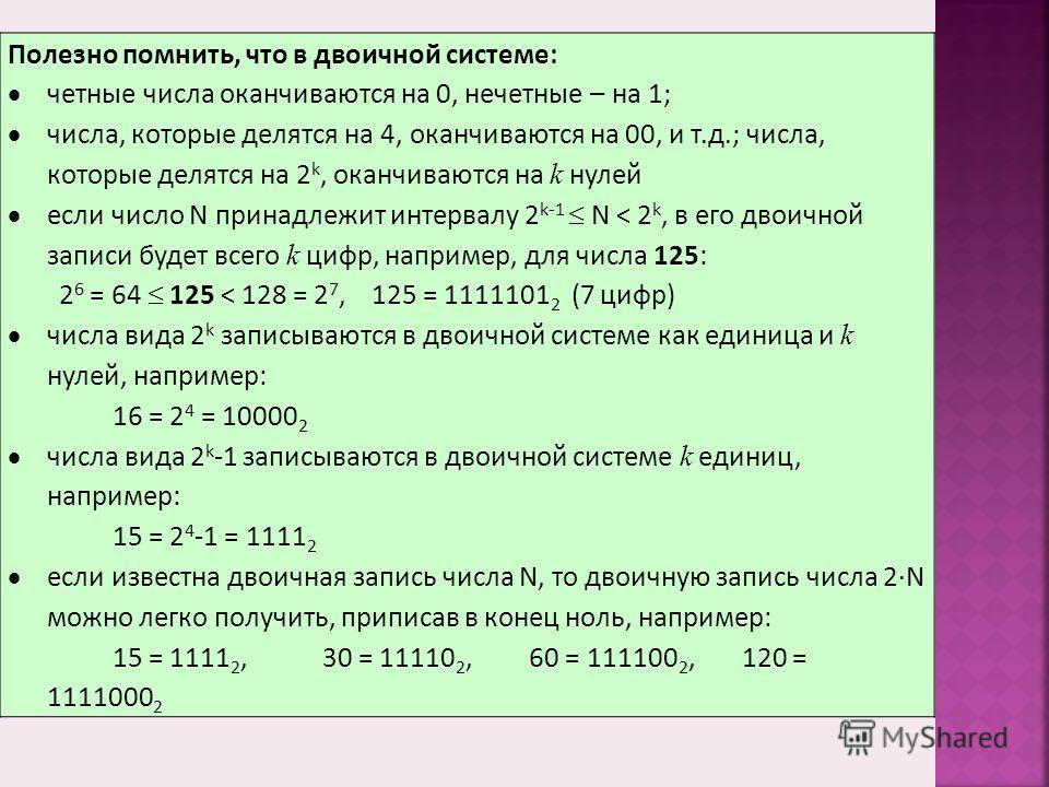 Полезно помнить, что в двоичной системе: четные числа оканчиваются на 0, нечетные – на 1; числа, которые делятся на 4, оканчиваются на 00, и т.д.; числа, которые делятся на 2 k, оканчиваются на k нулей если число N принадлежит интервалу 2 k-1 N < 2 k