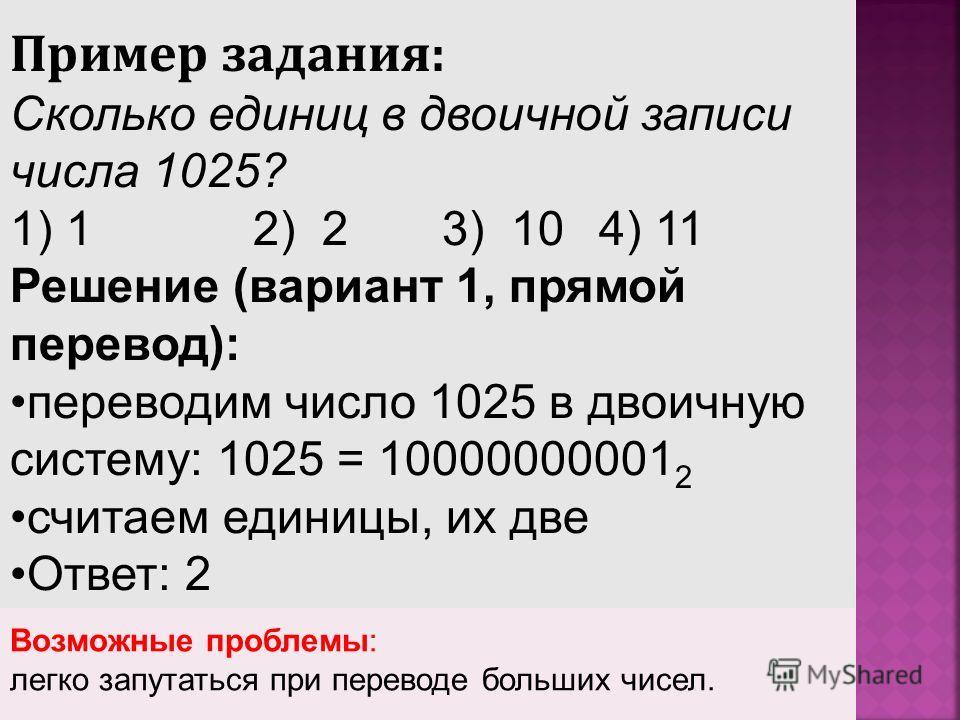 Пример задания: Сколько единиц в двоичной записи числа 1025? 1) 1 2) 2 3) 10 4) 11 Решение (вариант 1, прямой перевод): переводим число 1025 в двоичную систему: 1025 = 10000000001 2 считаем единицы, их две Ответ: 2 Возможные проблемы: легко запутать