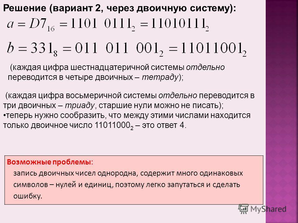 Возможные проблемы: запись двоичных чисел однородна, содержит много одинаковых символов – нулей и единиц, поэтому легко запутаться и сделать ошибку. Решение (вариант 2, через двоичную систему): (каждая цифра шестнадцатеричной системы отдельно перевод
