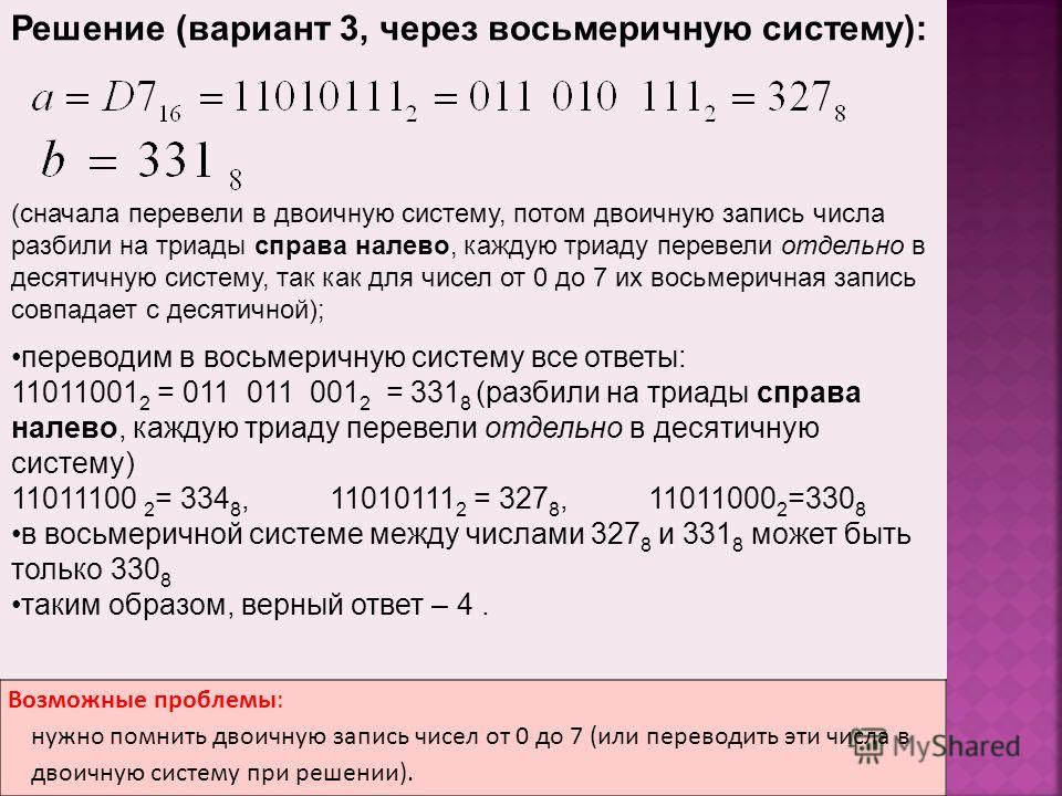 Возможные проблемы: нужно помнить двоичную запись чисел от 0 до 7 (или переводить эти числа в двоичную систему при решении). Решение (вариант 3, через восьмеричную систему): (сначала перевели в двоичную систему, потом двоичную запись числа разбили на