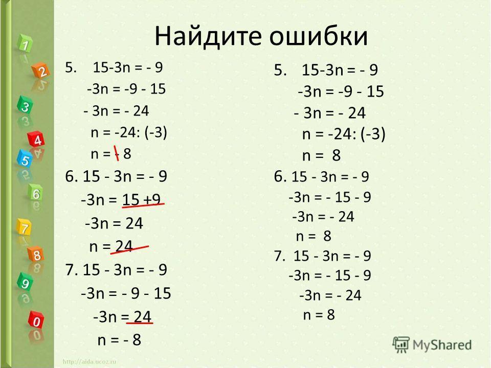 Найдите ошибки 5.15-3n = - 9 -3n = -9 - 15 - 3n = - 24 n = -24: (-3) n = - 8 6. 15 - 3n = - 9 -3n = 15 +9 -3n = 24 n = 24 7. 15 - 3n = - 9 -3n = - 9 - 15 -3n = 24 n = - 8 5.15-3n = - 9 -3n = -9 - 15 - 3n = - 24 n = -24: (-3) n = 8 6. 15 - 3n = - 9 -3