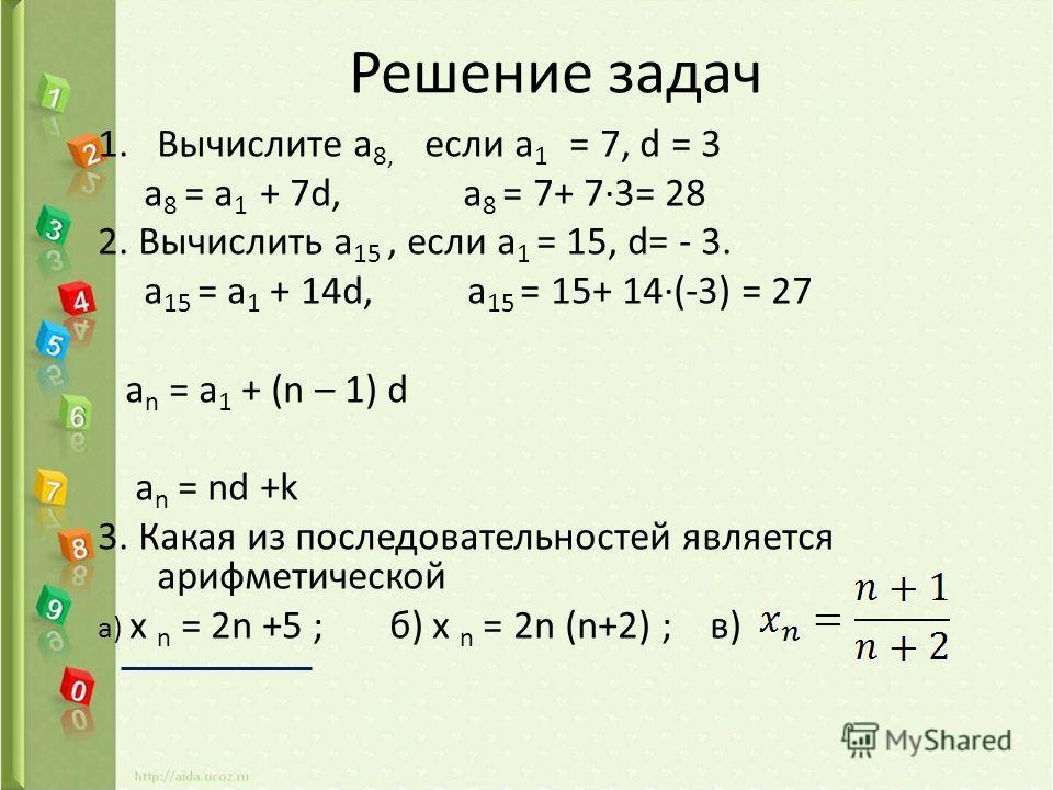 Решение задач 1.Вычислите a 8, если a 1 = 7, d = 3 a 8 = a 1 + 7d, a 8 = 7+ 73= 28 2. Вычислить a 15, если а 1 = 15, d= - 3. a 15 = а 1 + 14d, a 15 = 15+ 14(-3) = 27 a n = a 1 + (n – 1) d a n = nd +k 3. Какая из последовательностей является арифметич
