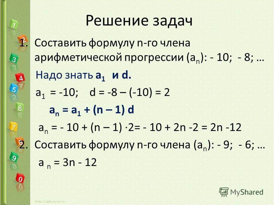 Решение задач 1.Составить формулу n-го члена арифметической прогрессии (a n ): - 10; - 8; … Надо знать а 1 и d. а 1 = -10; d = -8 – (-10) = 2 a n = a 1 + (n – 1) d a n = - 10 + (n – 1) 2= - 10 + 2n -2 = 2n -12 2.Составить формулу n-го члена (a n ): -