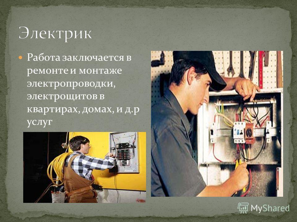 Работа заключается в ремонте и монтаже электропроводки, электрощитов в квартирах, домах, и д.р услуг