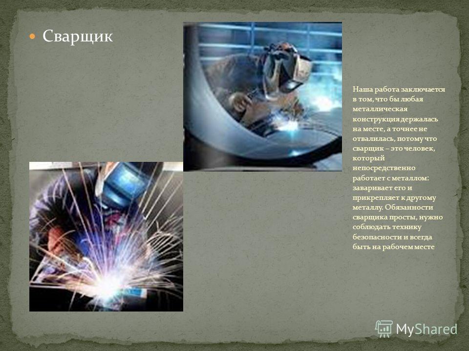 Сварщик Наша работа заключается в том, что бы любая металлическая конструкция держалась на месте, а точнее не отвалилась, потому что сварщик – это человек, который непосредственно работает с металлом: заваривает его и прикрепляет к другому металлу. О
