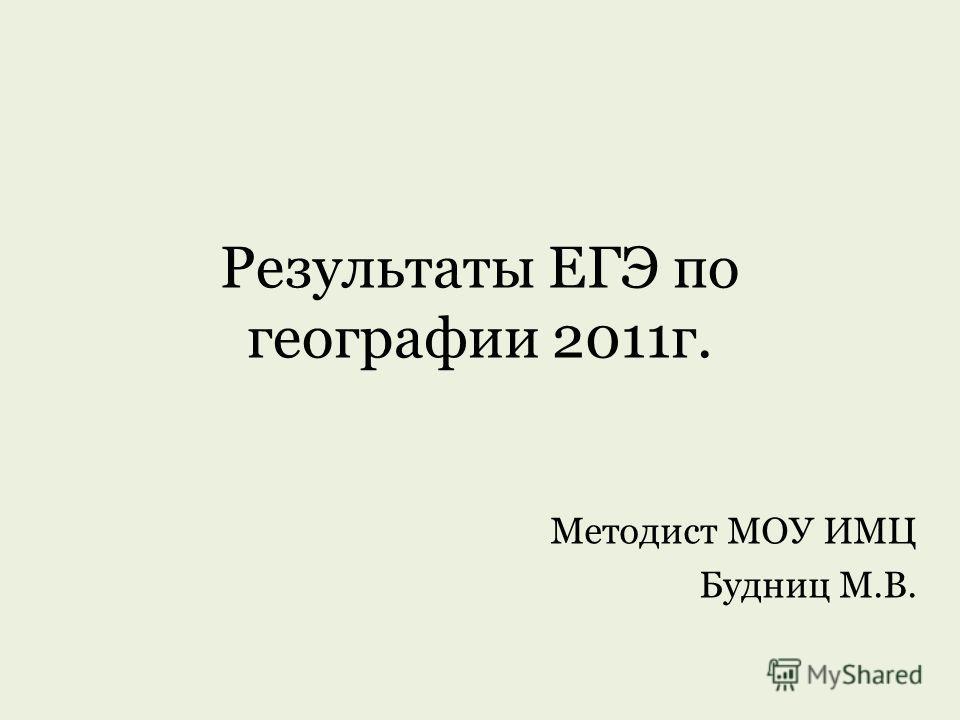 Результаты ЕГЭ по географии 2011г. Методист МОУ ИМЦ Будниц М.В.