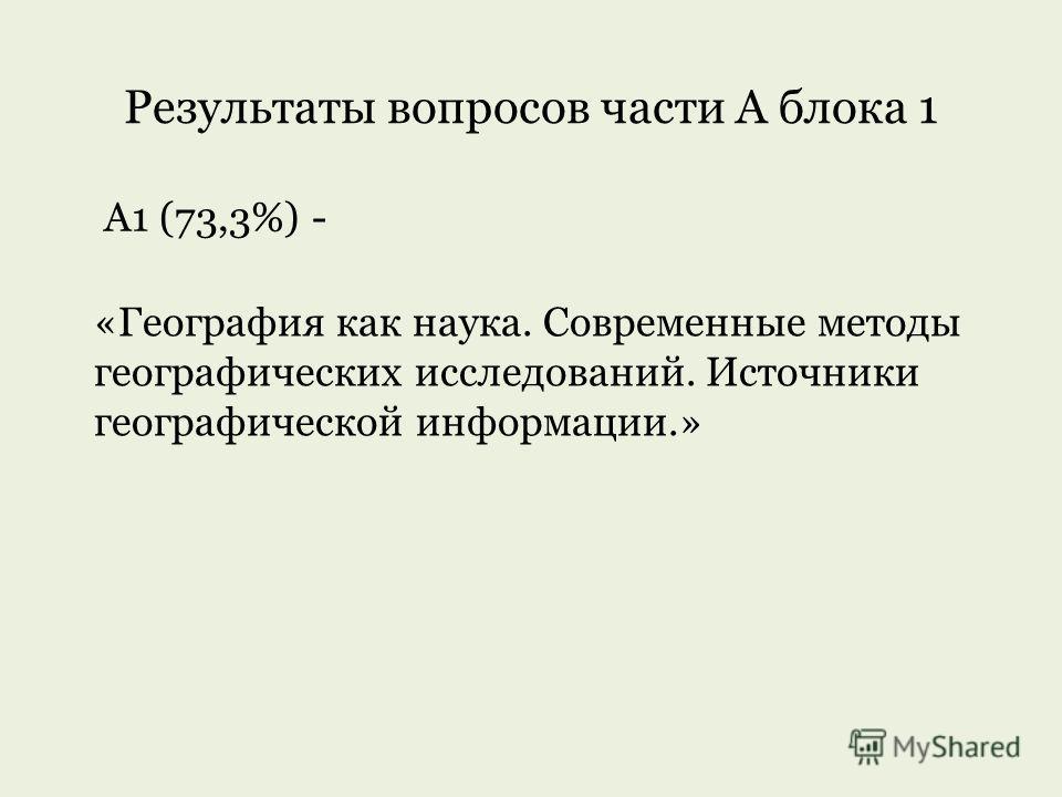 Результаты вопросов части А блока 1 А1 (73,3%) - «География как наука. Современные методы географических исследований. Источники географической информации.»