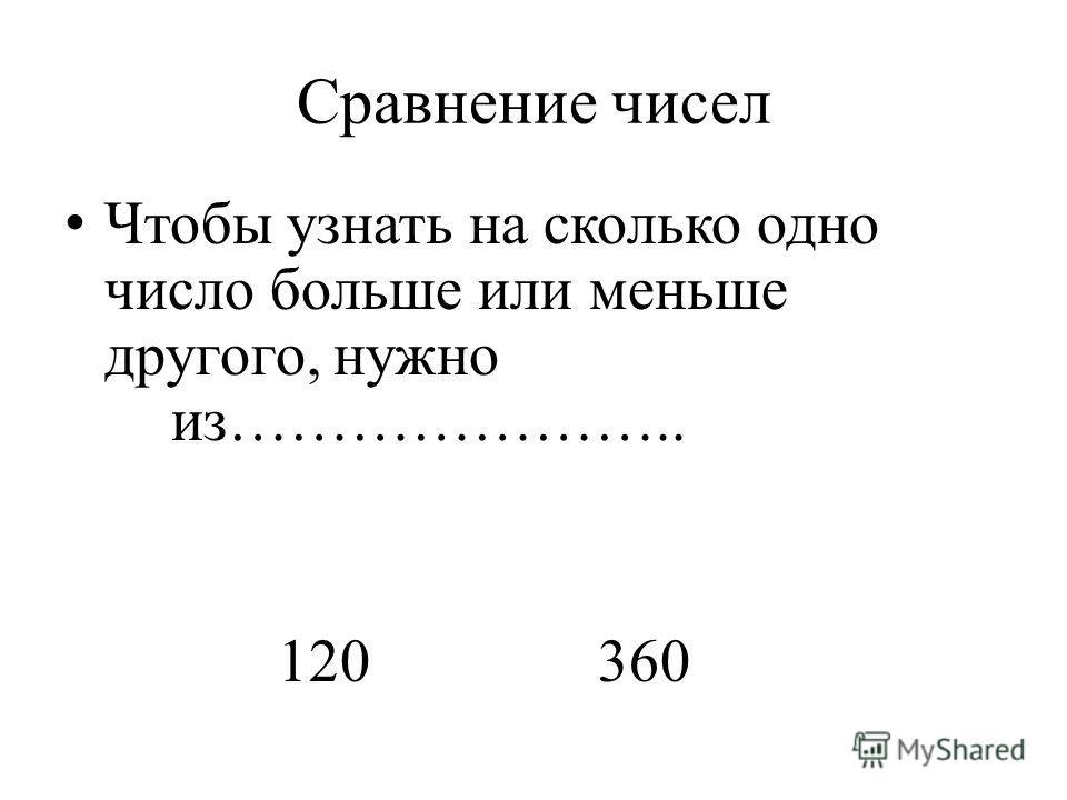 Сравнение чисел Чтобы узнать на сколько одно число больше или меньше другого, нужно из………………….. 120360