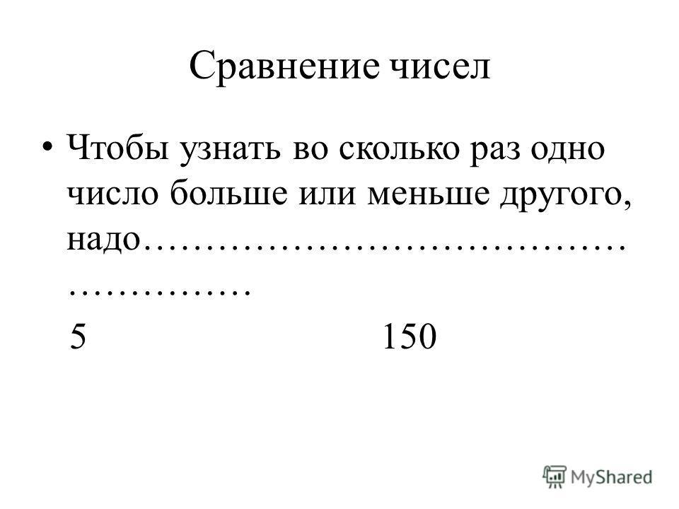 Сравнение чисел Чтобы узнать во сколько раз одно число больше или меньше другого, надо………………………………… …………… 5150