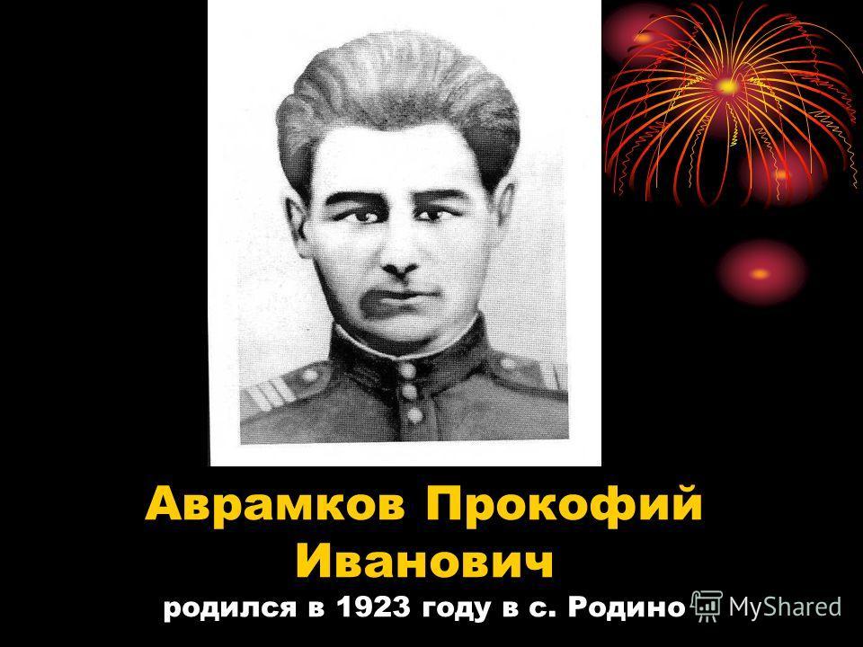 Аврамков Прокофий Иванович родился в 1923 году в с. Родино