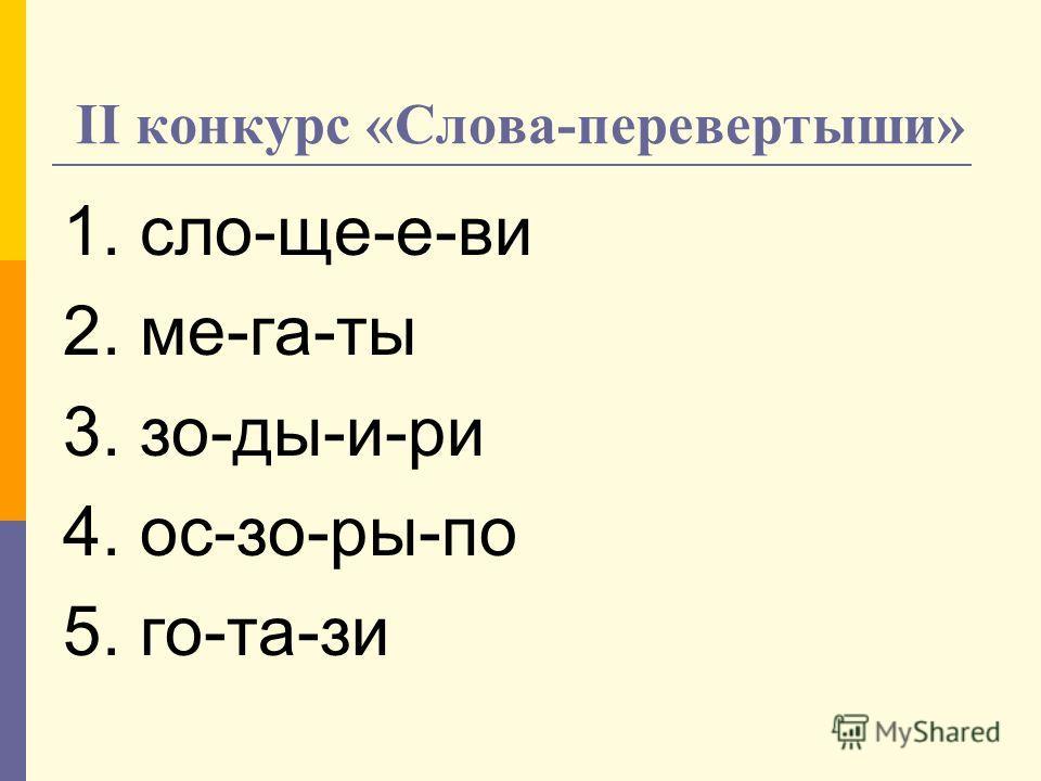 II конкурс «Слова-перевертыши» 1. сло-ще-е-ви 2. ме-га-ты 3. зо-ды-и-ри 4. ос-зо-ры-по 5. го-та-зи
