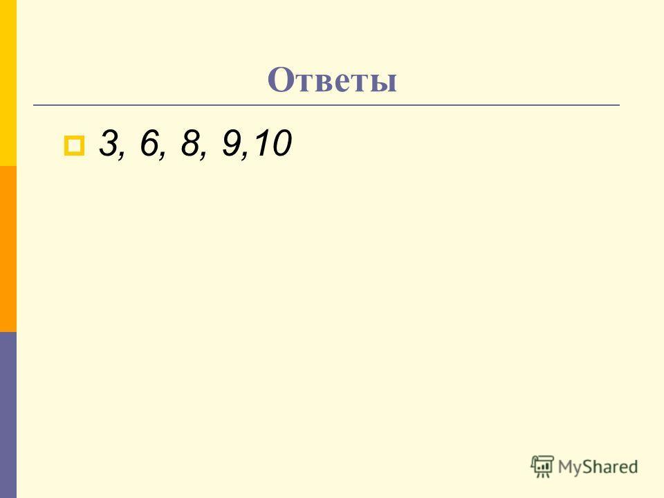 Ответы 3, 6, 8, 9,10