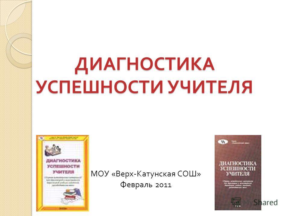 ДИАГНОСТИКА УСПЕШНОСТИ УЧИТЕЛЯ МОУ « Верх - Катунская СОШ » Февраль 2011