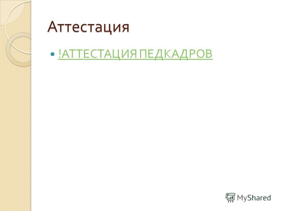 Аттестация ! АТТЕСТАЦИЯ ПЕДКАДРОВ ! АТТЕСТАЦИЯ ПЕДКАДРОВ