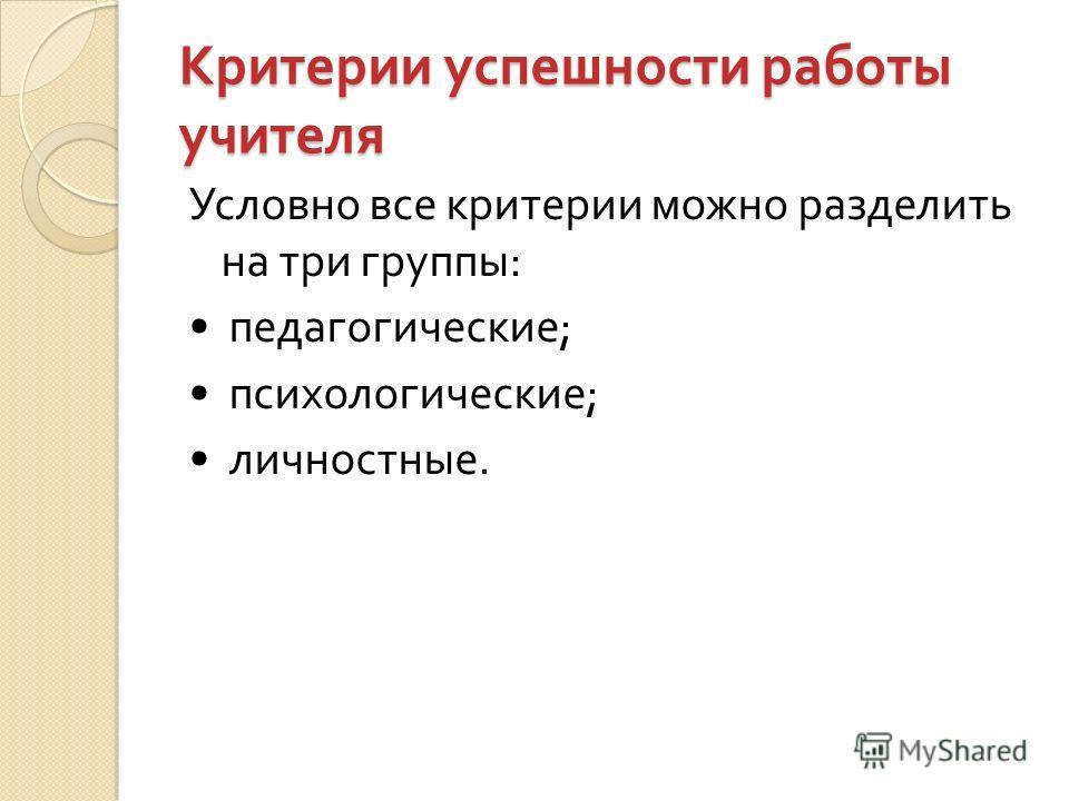 Критерии успешности работы учителя Условно все критерии можно разделить на три группы : педагогические ; психологические ; личностные.