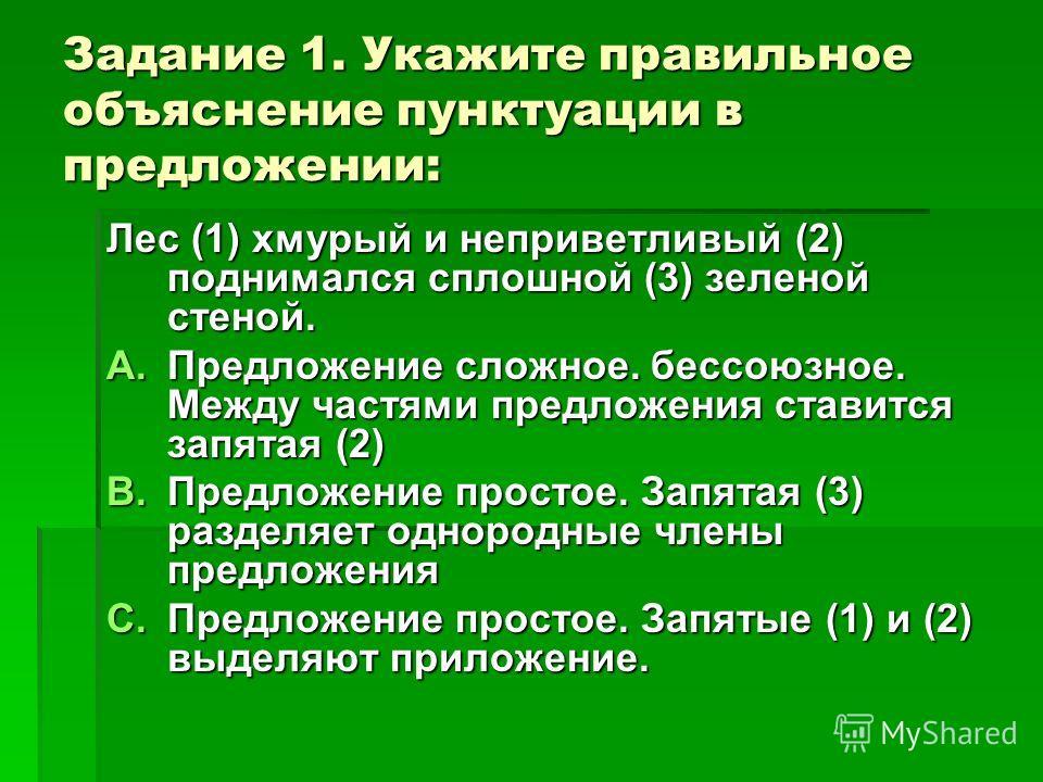 Задание 1. Укажите правильное объяснение пунктуации в предложении: Лес (1) хмурый и неприветливый (2) поднимался сплошной (3) зеленой стеной. A.Предложение сложное. бессоюзное. Между частями предложения ставится запятая (2) B.Предложение простое. Зап