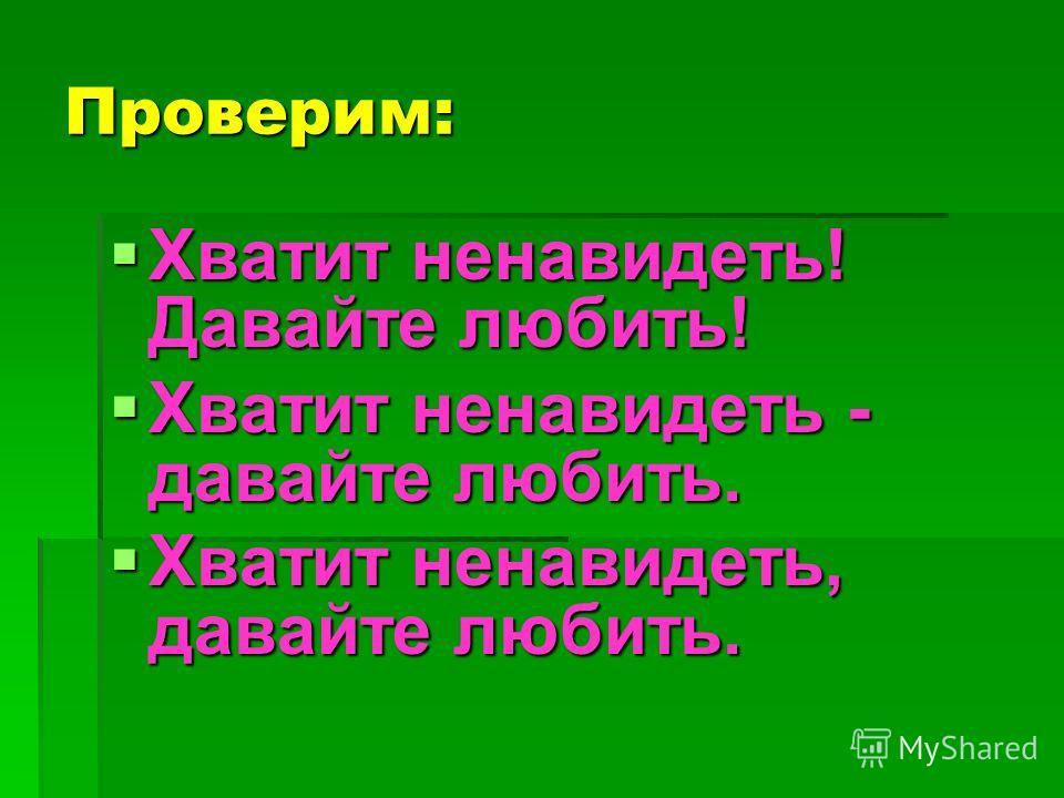 Проверим: Хватит ненавидеть! Давайте любить! Хватит ненавидеть! Давайте любить! Хватит ненавидеть - давайте любить. Хватит ненавидеть - давайте любить. Хватит ненавидеть, давайте любить. Хватит ненавидеть, давайте любить.