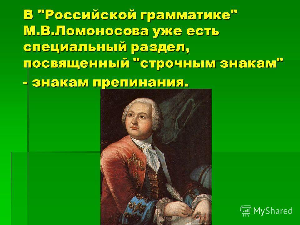 В Российской грамматике М.В.Ломоносова уже есть специальный раздел, посвященный строчным знакам - знакам препинания.