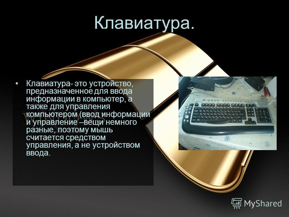 Клавиатура. Клавиатура- это устройство, предназначенное для ввода информации в компьютер, а также для управления компьютером (ввод информации и управление –вещи немного разные, поэтому мышь считается средством управления, а не устройством ввода.