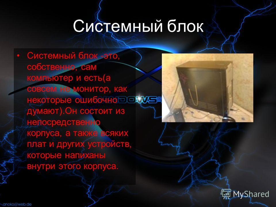 Системный блок Системный блок -это, собственно, сам компьютер и есть(а совсем не монитор, как некоторые ошибочно думают).Он состоит из непосредственно корпуса, а также всяких плат и других устройств, которые напиханы внутри этого корпуса.