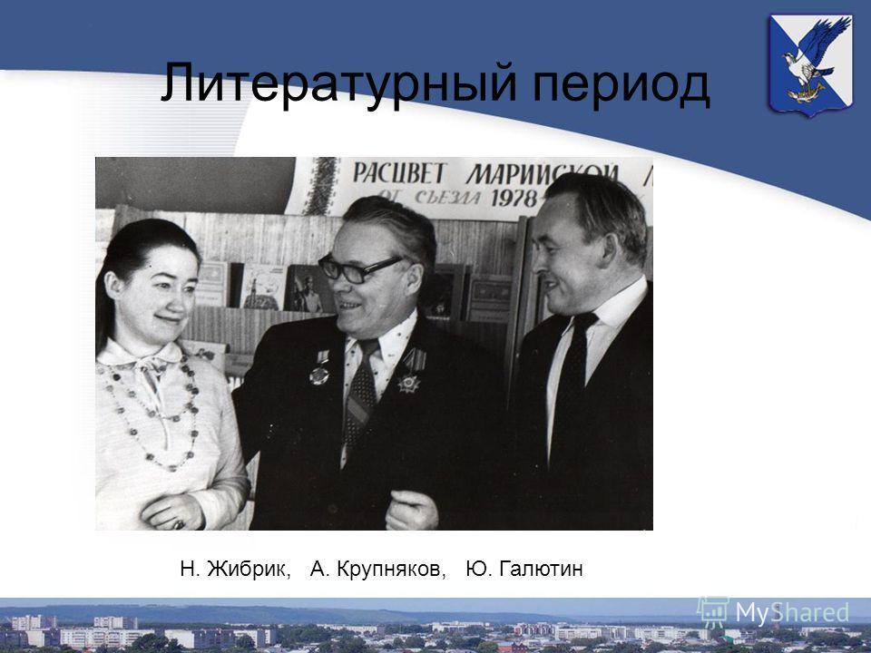 Литературный период Н. Жибрик, А. Крупняков, Ю. Галютин