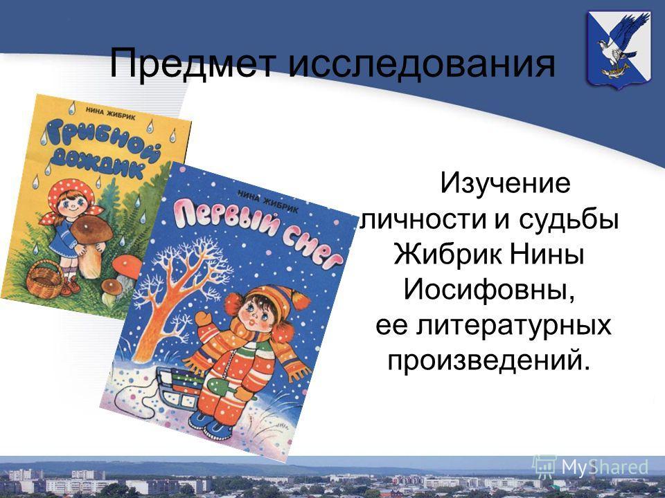 Предмет исследования Изучение личности и судьбы Жибрик Нины Иосифовны, ее литературных произведений.