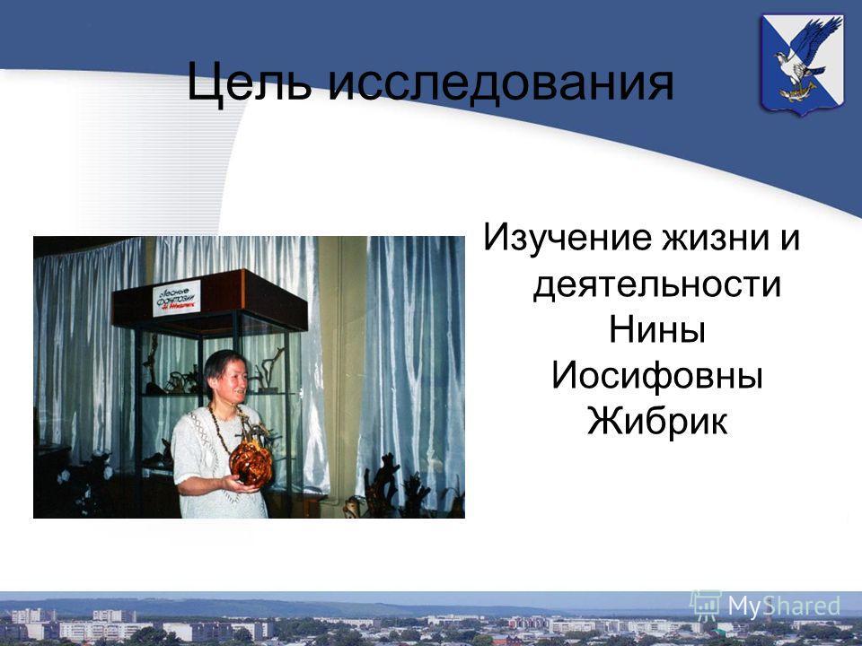 Цель исследования Изучение жизни и деятельности Нины Иосифовны Жибрик